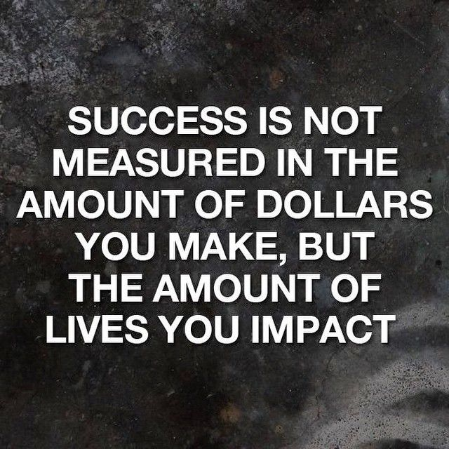 Success is not measured in the amount of dollars you make, but the amount of lives you impact.
